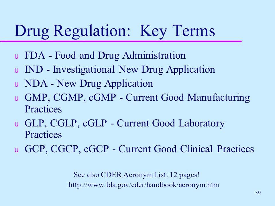 39 Drug Regulation: Key Terms u FDA - Food and Drug Administration u IND - Investigational New Drug Application u NDA - New Drug Application u GMP, CG