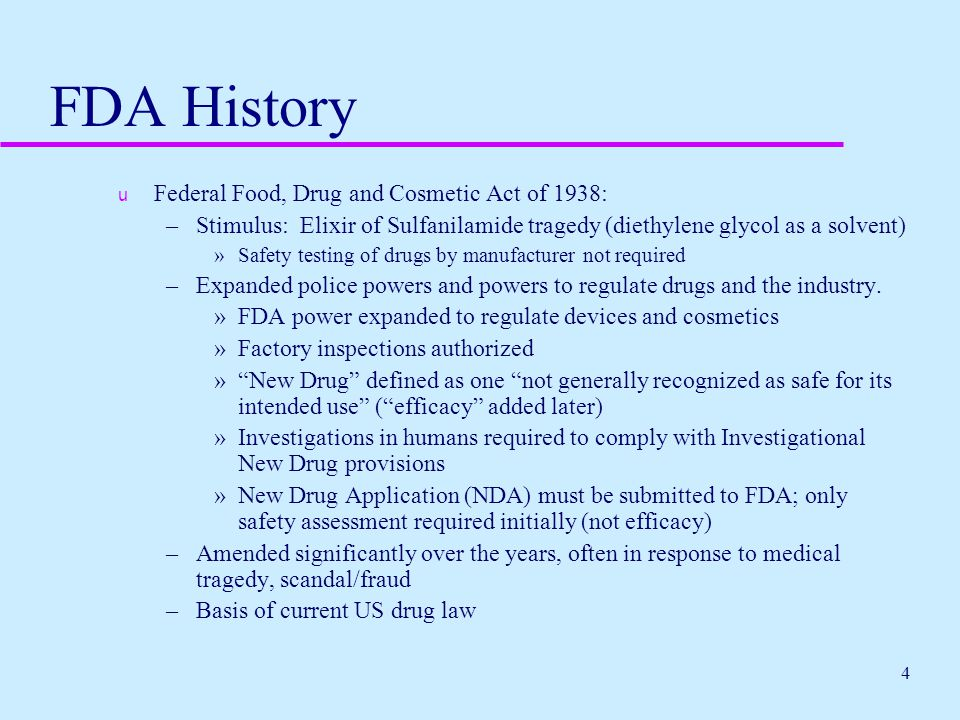 4 FDA History u Federal Food, Drug and Cosmetic Act of 1938: –Stimulus: Elixir of Sulfanilamide tragedy (diethylene glycol as a solvent) »Safety testi