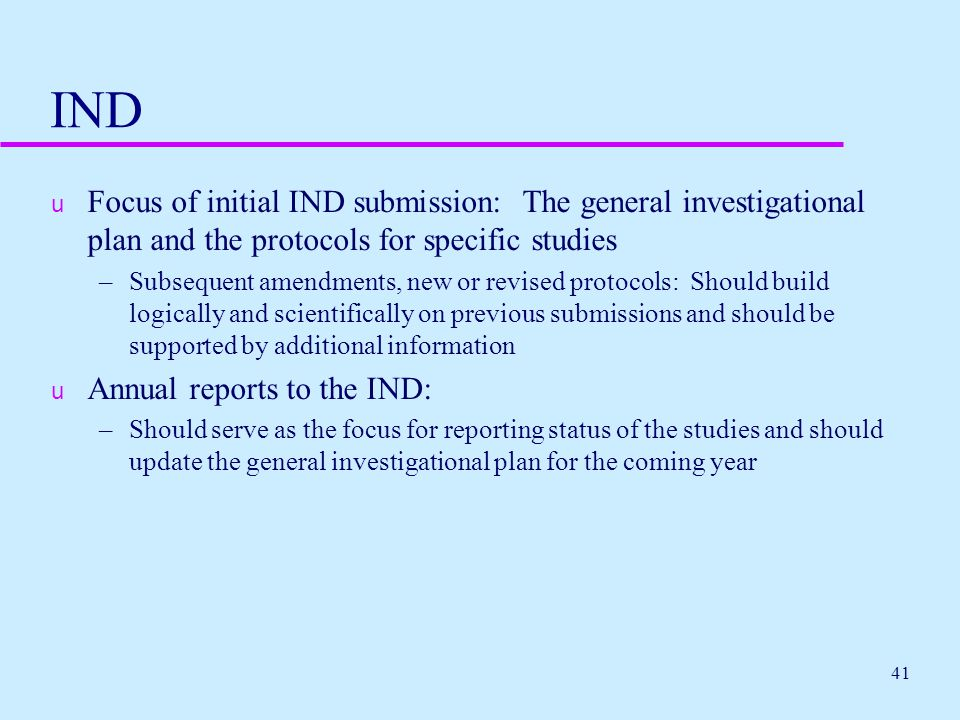 41 IND u Focus of initial IND submission: The general investigational plan and the protocols for specific studies –Subsequent amendments, new or revis