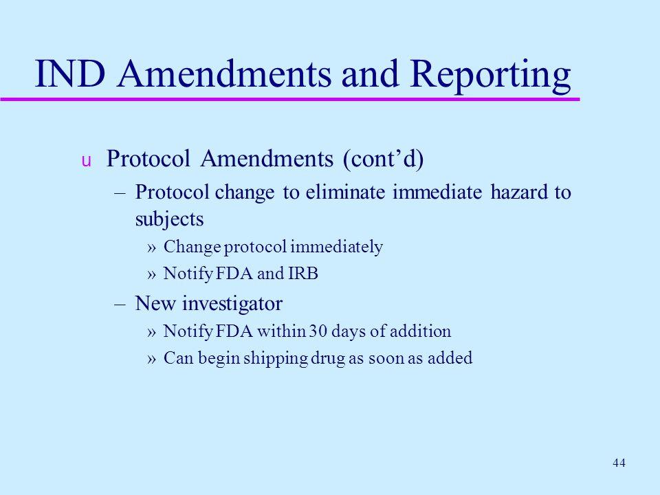 44 IND Amendments and Reporting u Protocol Amendments (cont'd) –Protocol change to eliminate immediate hazard to subjects »Change protocol immediately