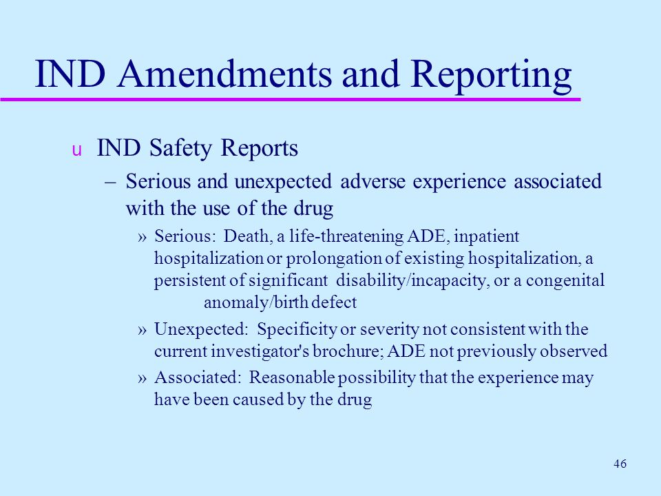 46 IND Amendments and Reporting u IND Safety Reports –Serious and unexpected adverse experience associated with the use of the drug »Serious: Death, a