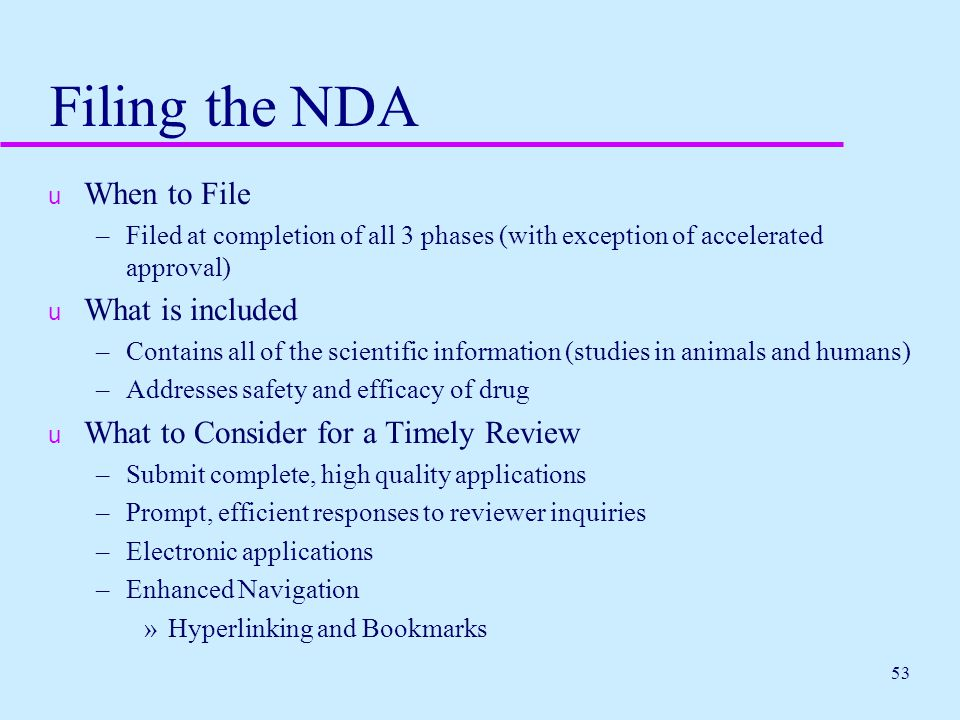 53 Filing the NDA u When to File –Filed at completion of all 3 phases (with exception of accelerated approval) u What is included –Contains all of the