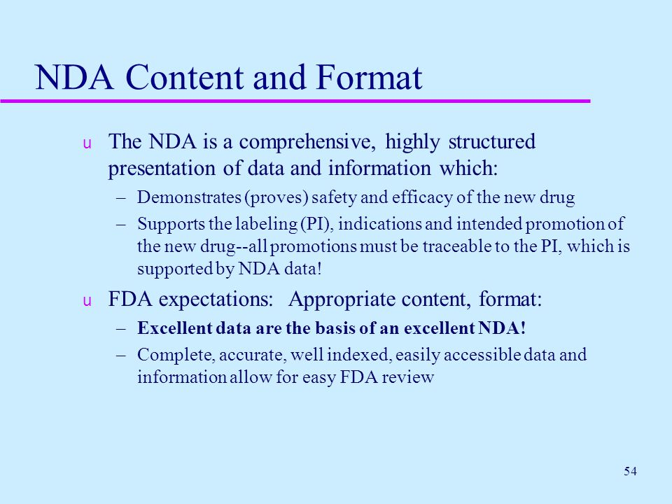 54 NDA Content and Format u The NDA is a comprehensive, highly structured presentation of data and information which: –Demonstrates (proves) safety an