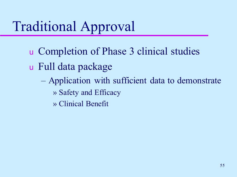 55 Traditional Approval u Completion of Phase 3 clinical studies u Full data package –Application with sufficient data to demonstrate »Safety and Effi