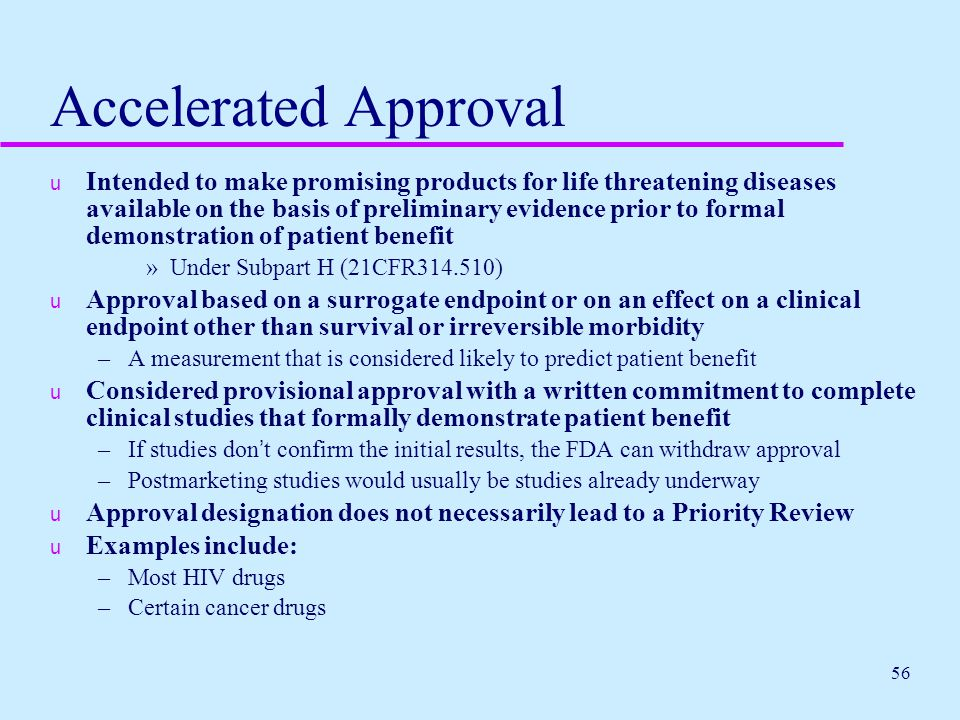 56 Accelerated Approval u Intended to make promising products for life threatening diseases available on the basis of preliminary evidence prior to fo