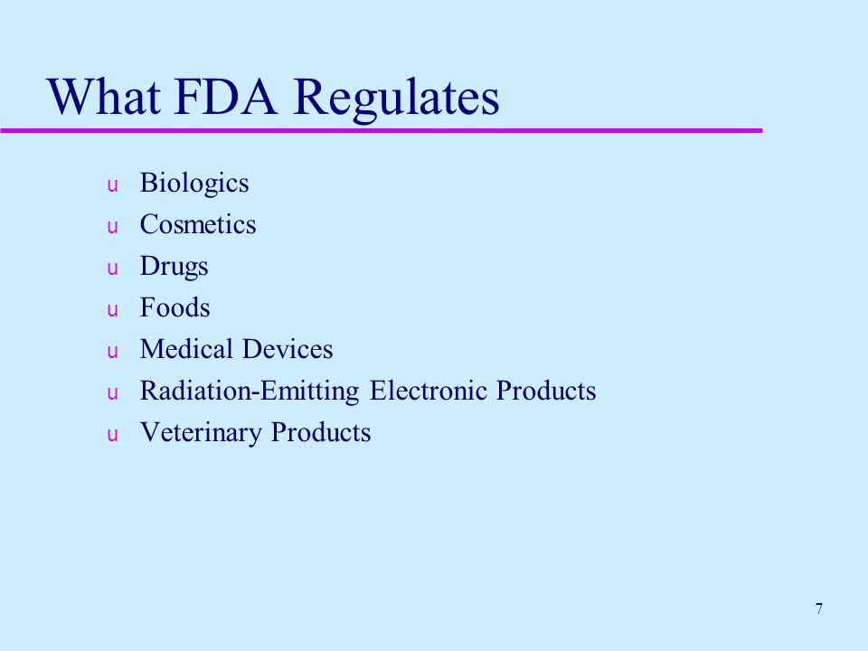 7 What FDA Regulates u Biologics u Cosmetics u Drugs u Foods u Medical Devices u Radiation-Emitting Electronic Products u Veterinary Products