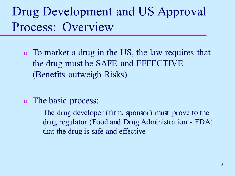 30 Overview of NDA Process  Sponsor submits New Drug Application (NDA), which contains detailed information regarding (among other things): –Composition of drug –Method of manufacture and control –Intended use and conditions of use of the drug (labeling: package insert, labels, other written, printed or graphic material accompanying the product) –Preclinical studies –Clinical studies –Statistical analysis of data
