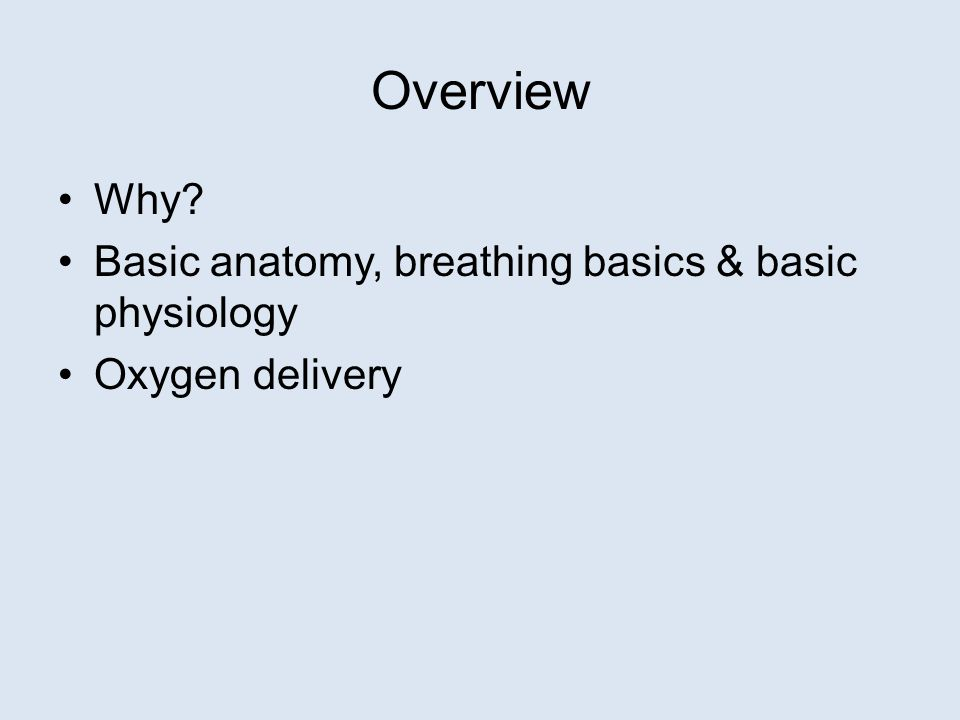 Overview Why Basic anatomy, breathing basics & basic physiology Oxygen delivery