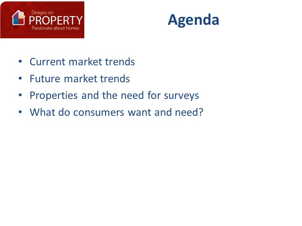 Agenda Current market trends Future market trends Properties and the need for surveys What do consumers want and need?