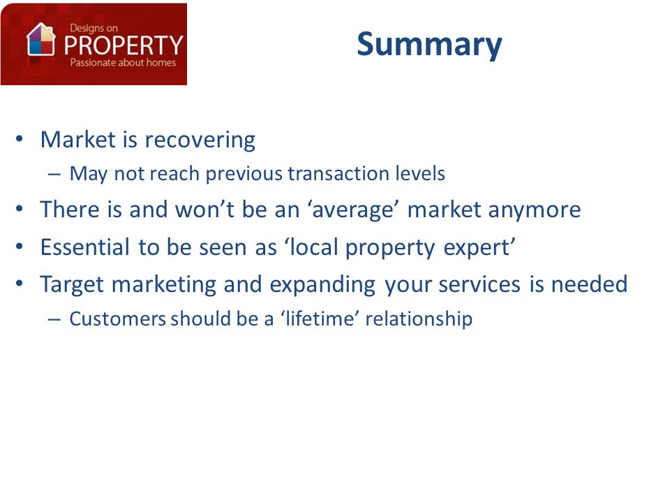 Summary Market is recovering – May not reach previous transaction levels There is and won't be an 'average' market anymore Essential to be seen as 'local property expert' Target marketing and expanding your services is needed – Customers should be a 'lifetime' relationship