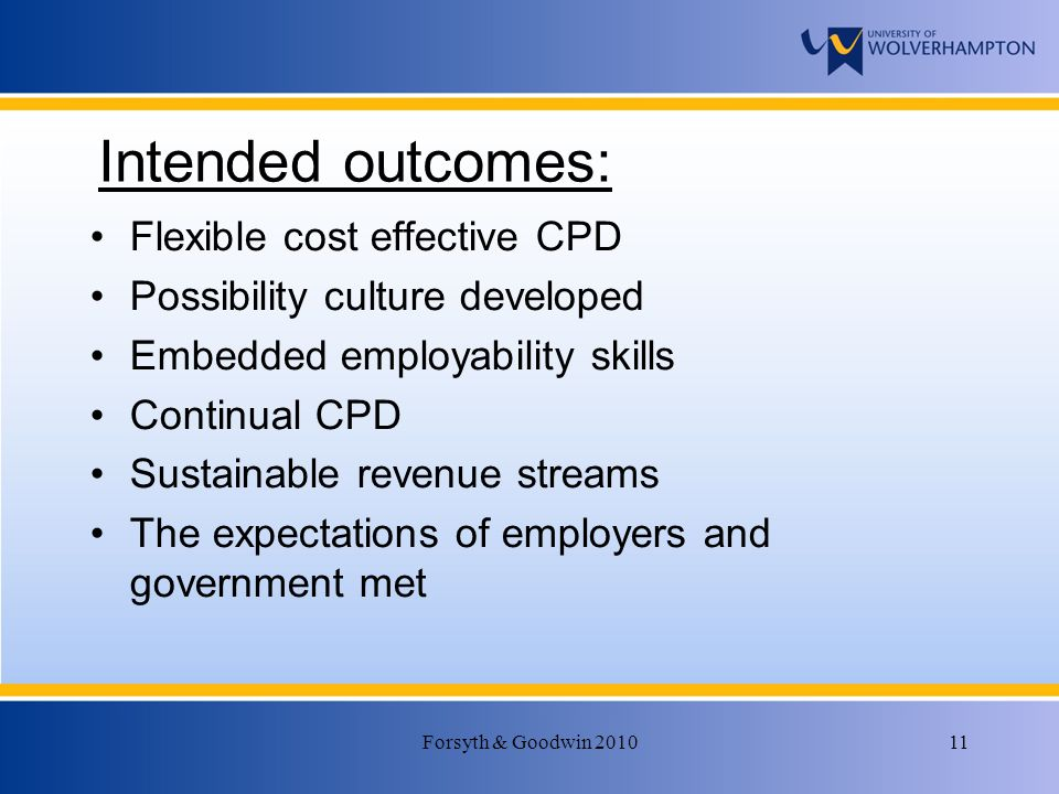 Forsyth & Goodwin 201011 Intended outcomes: Flexible cost effective CPD Possibility culture developed Embedded employability skills Continual CPD Sustainable revenue streams The expectations of employers and government met