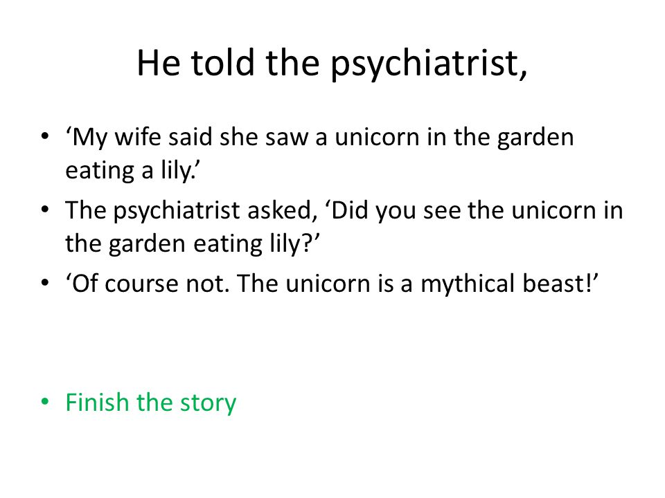 He told the psychiatrist, 'My wife said she saw a unicorn in the garden eating a lily.' The psychiatrist asked, 'Did you see the unicorn in the garden eating lily ' 'Of course not.
