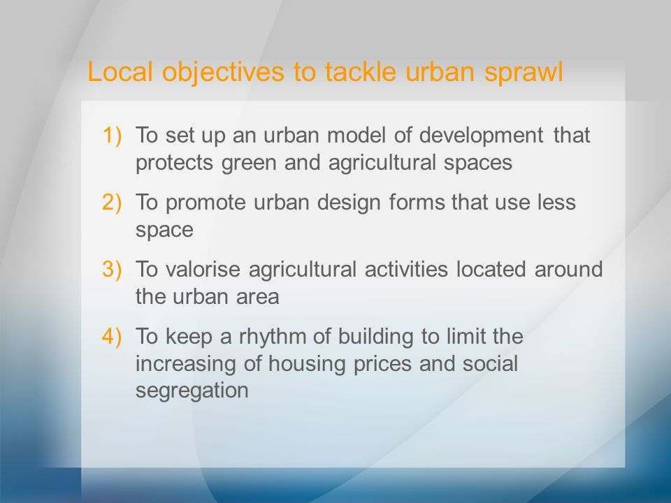 Local objectives to tackle urban sprawl 1) To set up an urban model of development that protects green and agricultural spaces 2) To promote urban design forms that use less space 3) To valorise agricultural activities located around the urban area 4) To keep a rhythm of building to limit the increasing of housing prices and social segregation