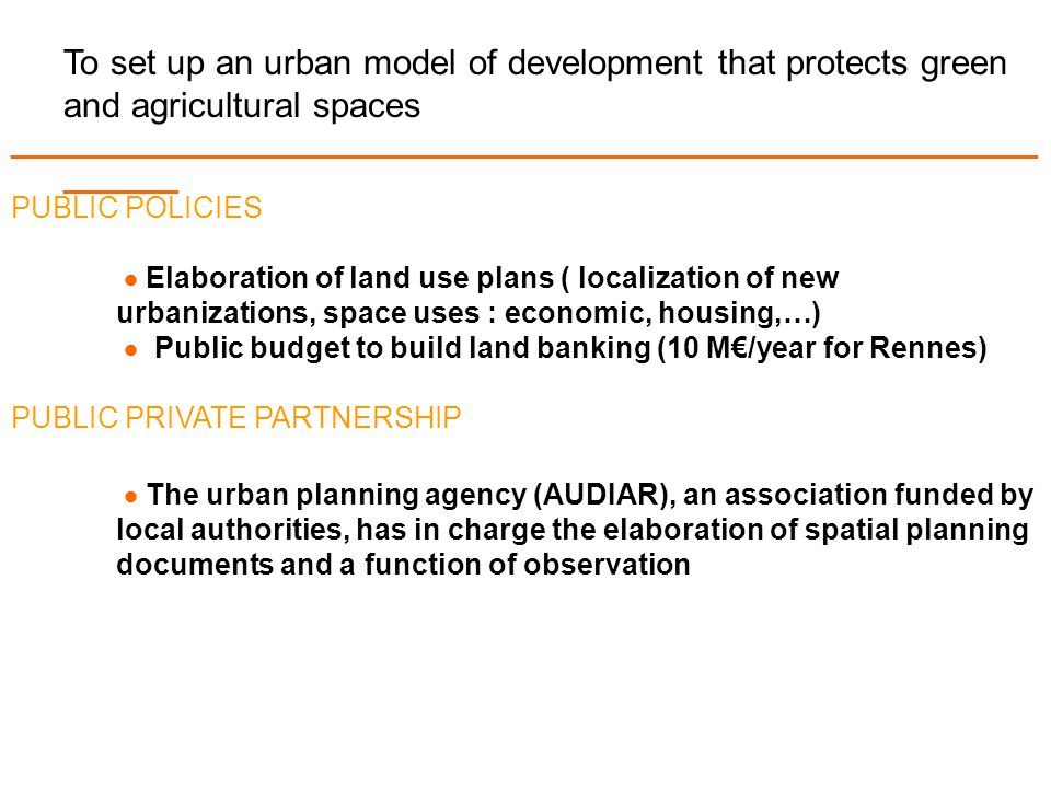 To set up an urban model of development that protects green and agricultural spaces _______________________________________________________________ _______ PUBLIC POLICIES  Elaboration of land use plans ( localization of new urbanizations, space uses : economic, housing,…)  Public budget to build land banking (10 M€/year for Rennes) PUBLIC PRIVATE PARTNERSHIP  The urban planning agency (AUDIAR), an association funded by local authorities, has in charge the elaboration of spatial planning documents and a function of observation