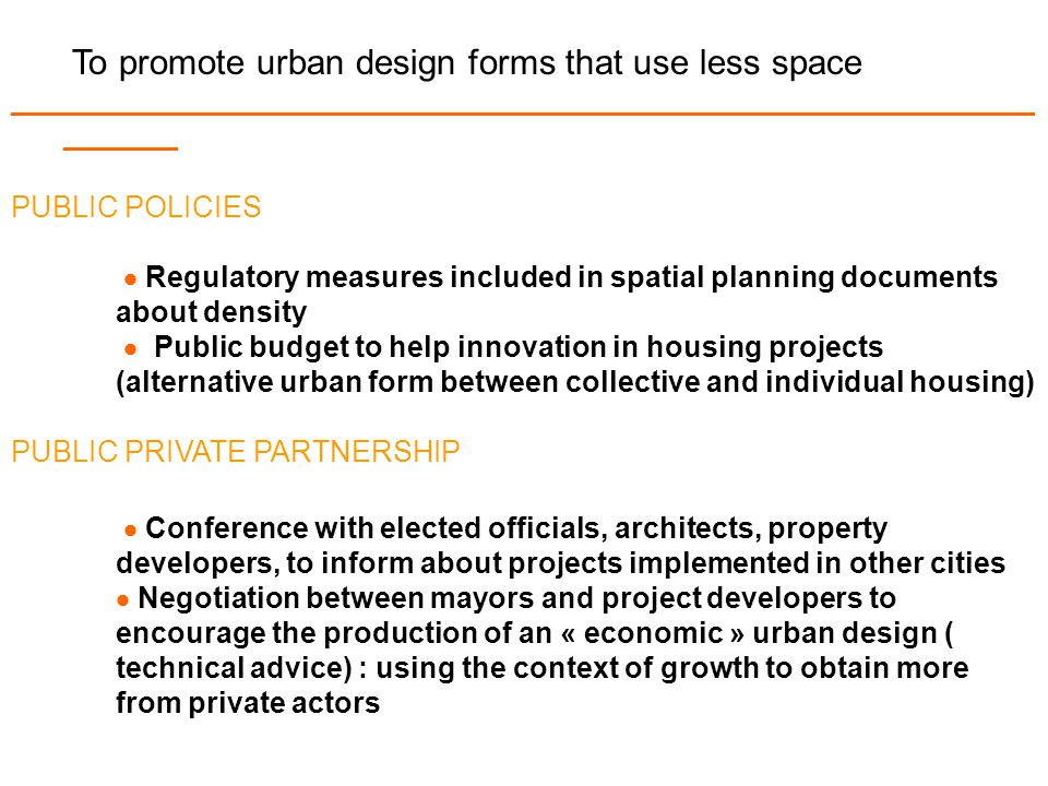 To promote urban design forms that use less space _______________________________________________________________ _______ PUBLIC POLICIES  Regulatory measures included in spatial planning documents about density  Public budget to help innovation in housing projects (alternative urban form between collective and individual housing) PUBLIC PRIVATE PARTNERSHIP  Conference with elected officials, architects, property developers, to inform about projects implemented in other cities  Negotiation between mayors and project developers to encourage the production of an « economic » urban design ( technical advice) : using the context of growth to obtain more from private actors