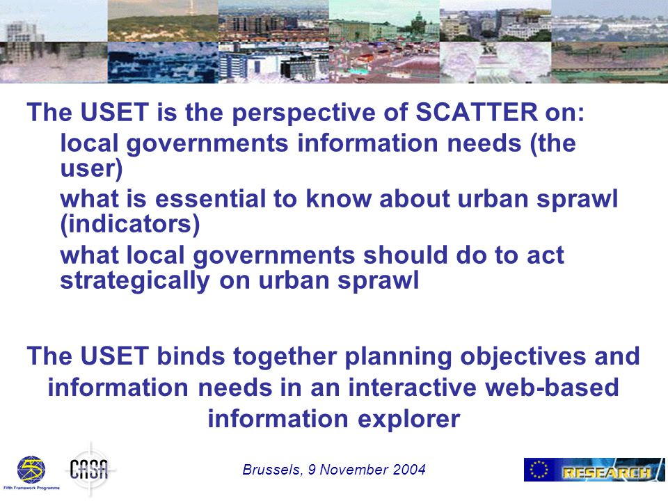 The USET is the perspective of SCATTER on: local governments information needs (the user) what is essential to know about urban sprawl (indicators) what local governments should do to act strategically on urban sprawl The USET binds together planning objectives and information needs in an interactive web-based information explorer Brussels, 9 November 2004