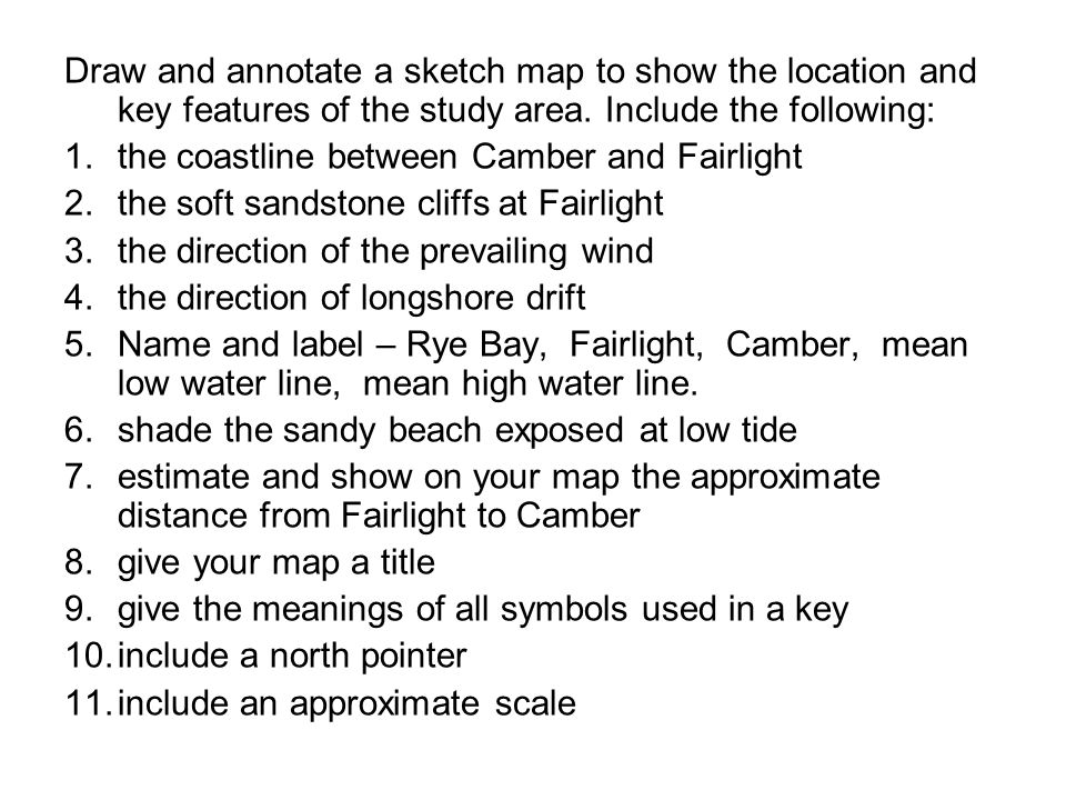 Draw and annotate a sketch map to show the location and key features of the study area.