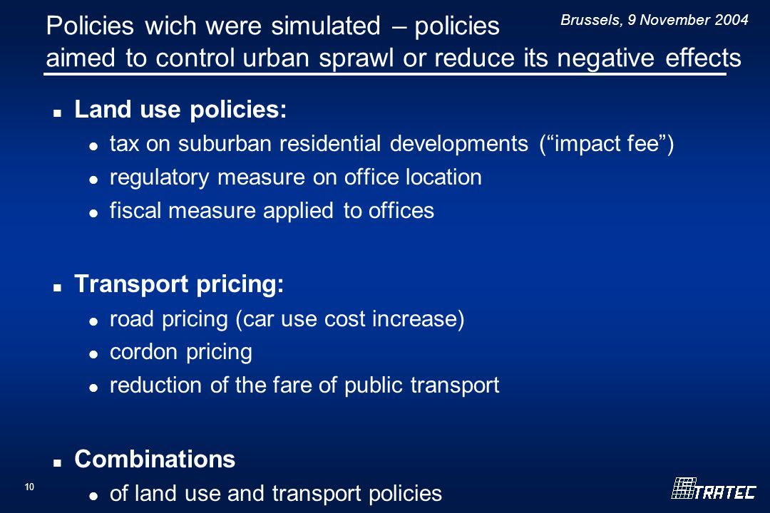 Brussels, 9 November Policies wich were simulated – policies aimed to control urban sprawl or reduce its negative effects Land use policies: tax on suburban residential developments ( impact fee ) regulatory measure on office location fiscal measure applied to offices Transport pricing: road pricing (car use cost increase) cordon pricing reduction of the fare of public transport Combinations of land use and transport policies