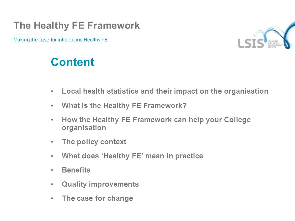 The Healthy FE Framework Making the case for introducing Healthy FE Content Local health statistics and their impact on the organisation What is the Healthy FE Framework.