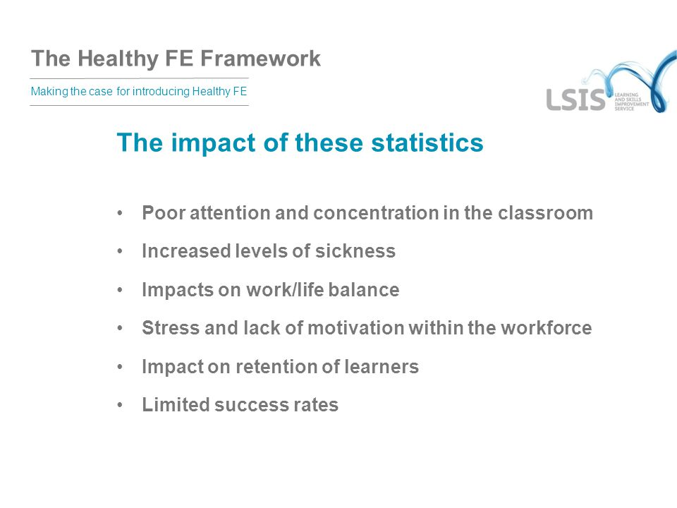 The Healthy FE Framework Making the case for introducing Healthy FE The impact of these statistics Poor attention and concentration in the classroom Increased levels of sickness Impacts on work/life balance Stress and lack of motivation within the workforce Impact on retention of learners Limited success rates