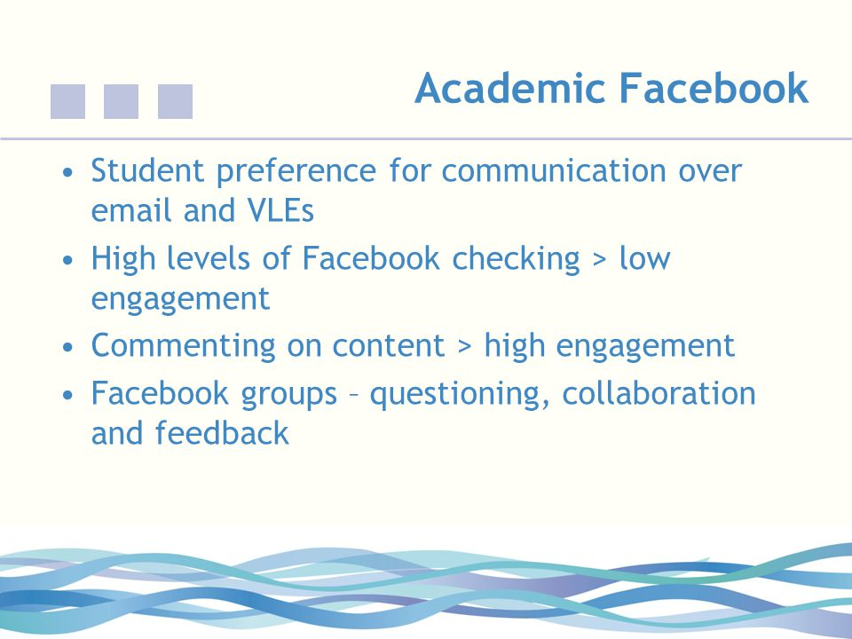 Academic Facebook Student preference for communication over email and VLEs High levels of Facebook checking > low engagement Commenting on content > high engagement Facebook groups – questioning, collaboration and feedback