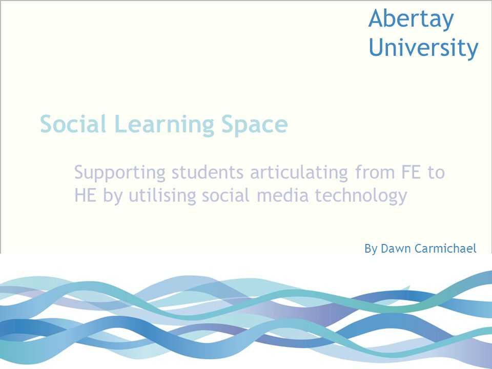 Social Learning Space Supporting students articulating from FE to HE by utilising social media technology By Dawn Carmichael Abertay University