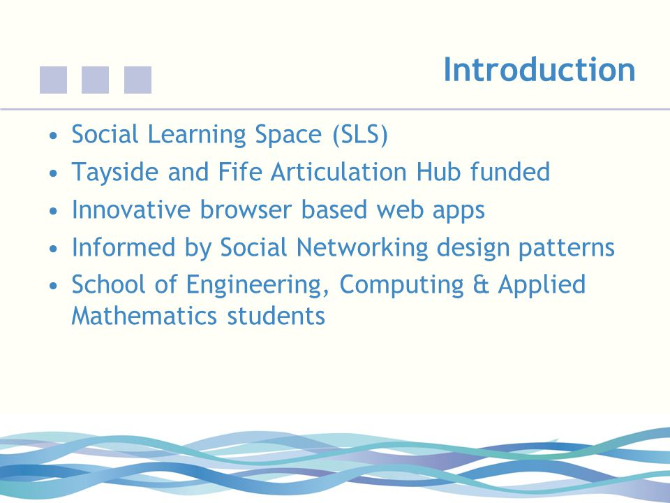 Introduction Social Learning Space (SLS) Tayside and Fife Articulation Hub funded Innovative browser based web apps Informed by Social Networking design patterns School of Engineering, Computing & Applied Mathematics students