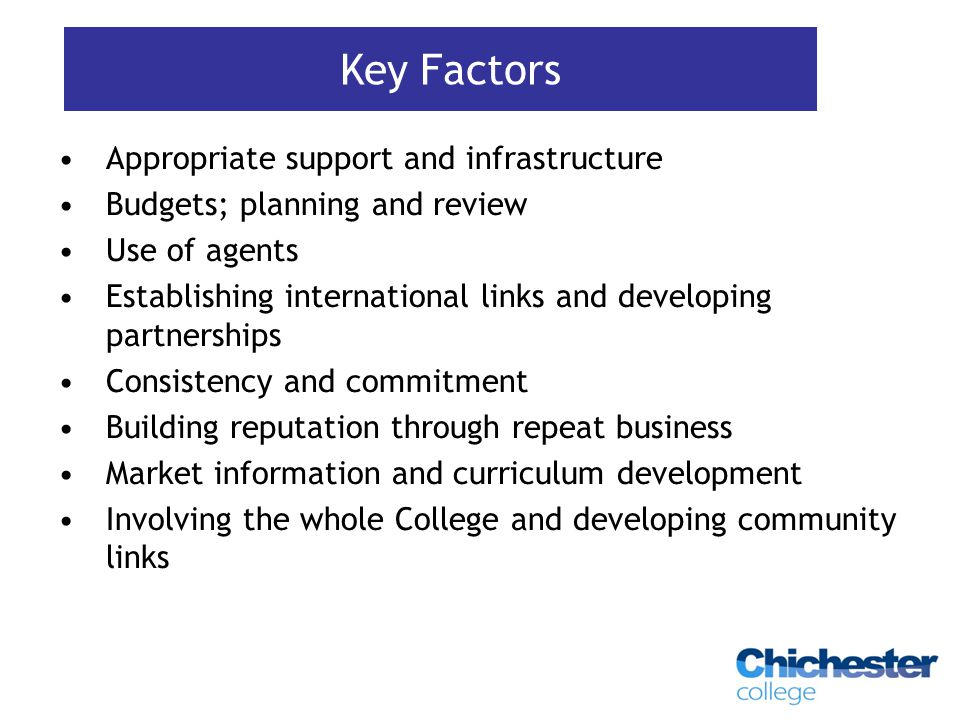 Appropriate support and infrastructure Budgets; planning and review Use of agents Establishing international links and developing partnerships Consistency and commitment Building reputation through repeat business Market information and curriculum development Involving the whole College and developing community links Key Factors