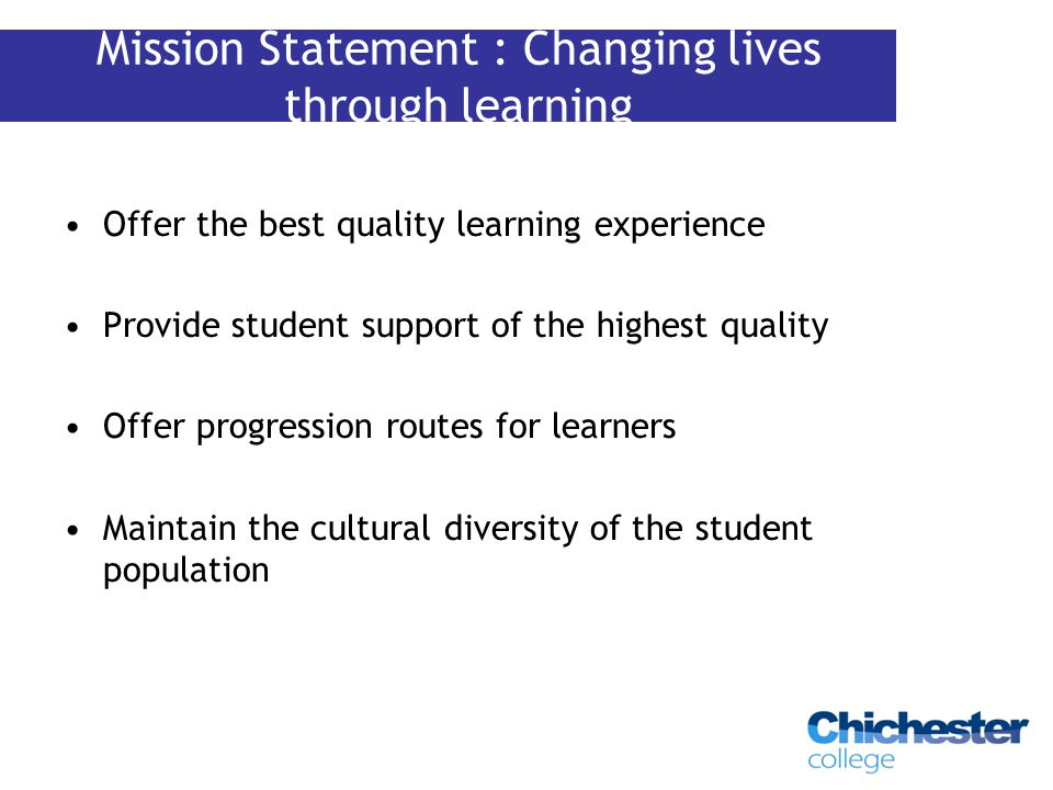 Offer the best quality learning experience Provide student support of the highest quality Offer progression routes for learners Maintain the cultural diversity of the student population Mission Statement : Changing lives through learning