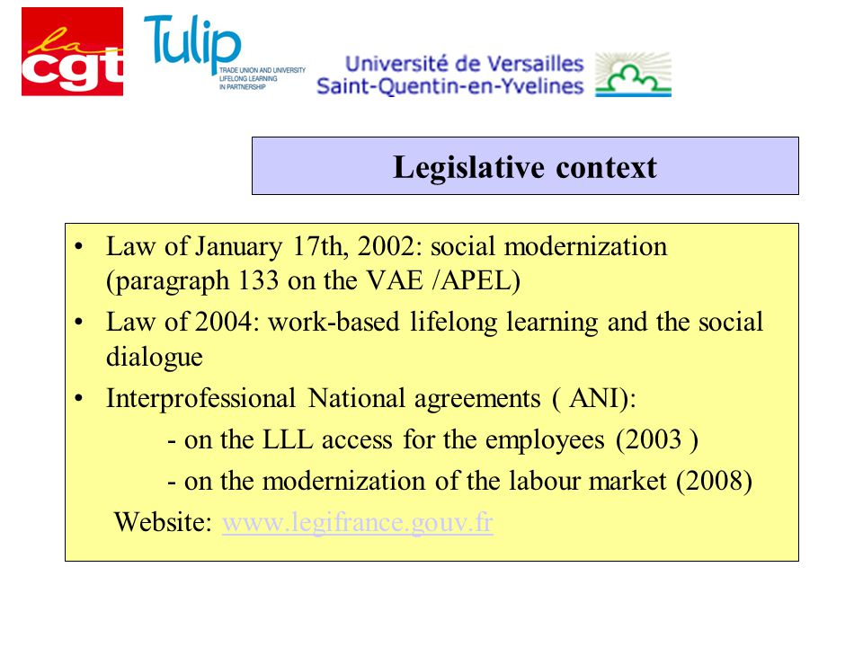 Legislative context Law of January 17th, 2002: social modernization (paragraph 133 on the VAE /APEL) Law of 2004: work-based lifelong learning and the social dialogue Interprofessional National agreements ( ANI): - on the LLL access for the employees (2003 ) - on the modernization of the labour market (2008) Website: