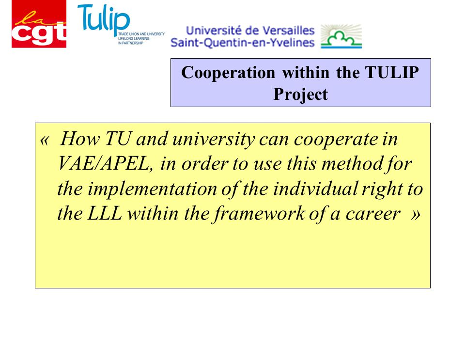 Cooperation within the TULIP Project « How TU and university can cooperate in VAE/APEL, in order to use this method for the implementation of the individual right to the LLL within the framework of a career »
