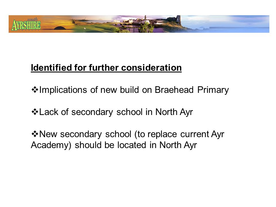 Whitletts Primary School Options for further discussion Improve existing school Transferring pupils to Braehead and Dalmilling Build new Whitletts PS Join with Braehead PS in new school in North Ayr.