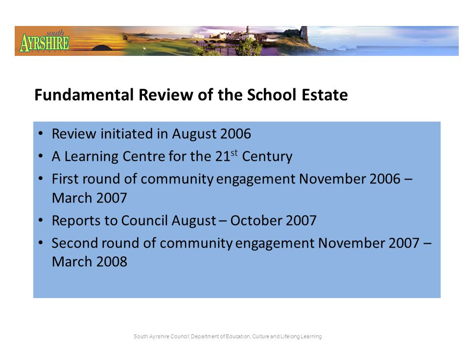Fundamental Review of the School Estate Area proposals - Prestwick and surrounding area - Troon and surrounding area - Ayr and surrounding area - Maybole and surrounding area - Girvan and surrounding area Suitability and Condition ratings Category 1 - existing provision to be reviewed further Category 2 – existing provision to be considered for modernisation Lead Officers/Support Officers identified Further reviews underway South Ayrshire Council: Department of Education, Culture and Lifelong Learning