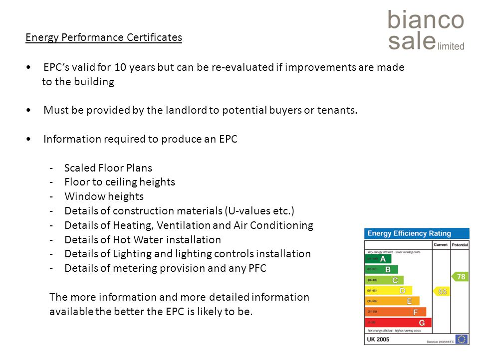 Energy Performance Certificates EPC's valid for 10 years but can be re-evaluated if improvements are made to the building Must be provided by the landlord to potential buyers or tenants.