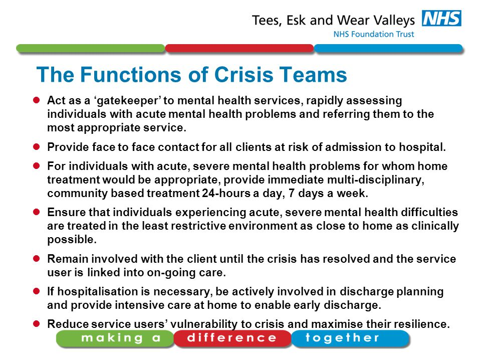 The Functions of Crisis Teams Act as a 'gatekeeper' to mental health services, rapidly assessing individuals with acute mental health problems and referring them to the most appropriate service.