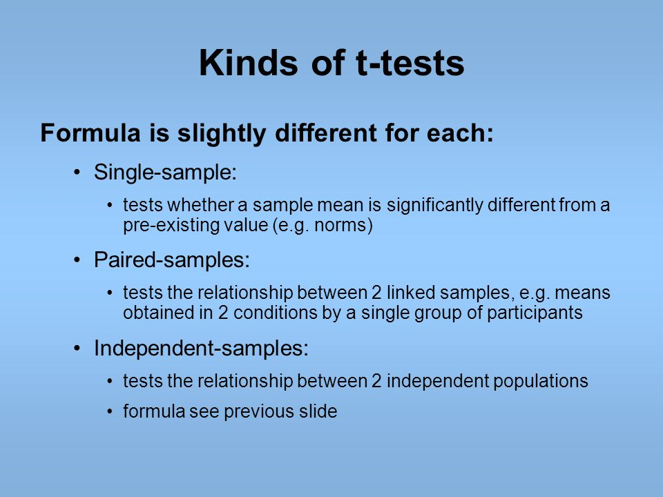 Kinds of t-tests Formula is slightly different for each: Single-sample: tests whether a sample mean is significantly different from a pre-existing val