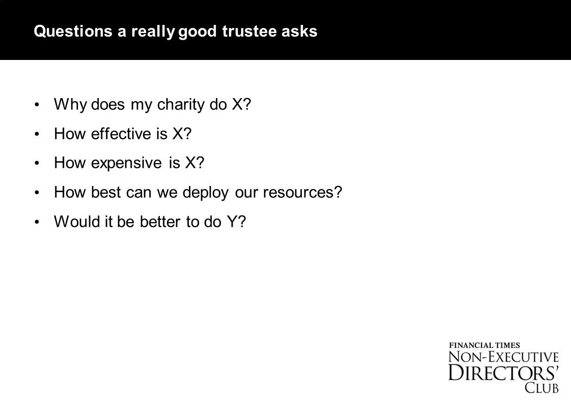 Questions a really good trustee asks Why does my charity do X.