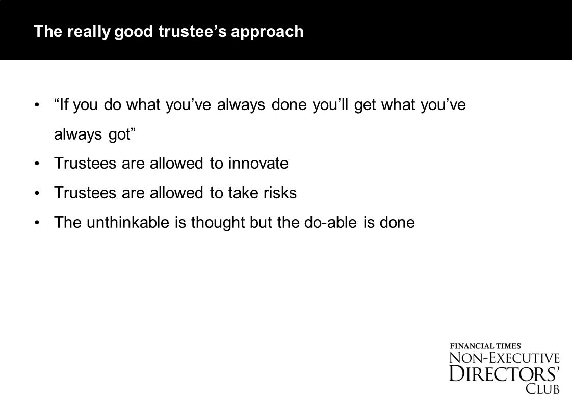 The really good trustee's approach If you do what you've always done you'll get what you've always got Trustees are allowed to innovate Trustees are allowed to take risks The unthinkable is thought but the do-able is done