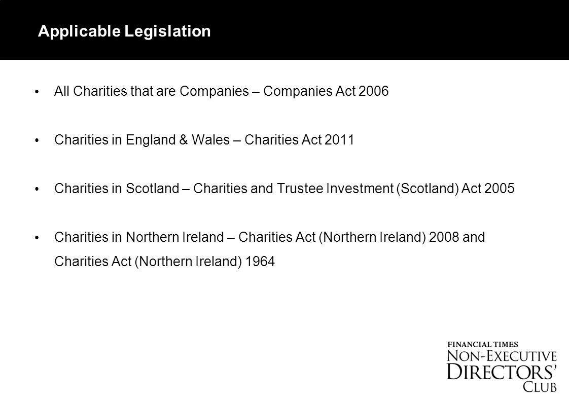 Applicable Legislation All Charities that are Companies – Companies Act 2006 Charities in England & Wales – Charities Act 2011 Charities in Scotland – Charities and Trustee Investment (Scotland) Act 2005 Charities in Northern Ireland – Charities Act (Northern Ireland) 2008 and Charities Act (Northern Ireland) 1964