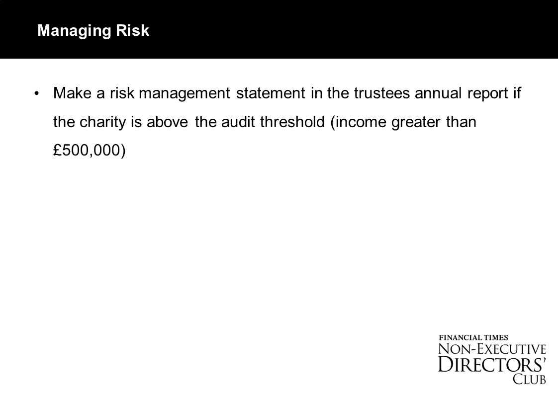 Managing Risk Make a risk management statement in the trustees annual report if the charity is above the audit threshold (income greater than £500,000)