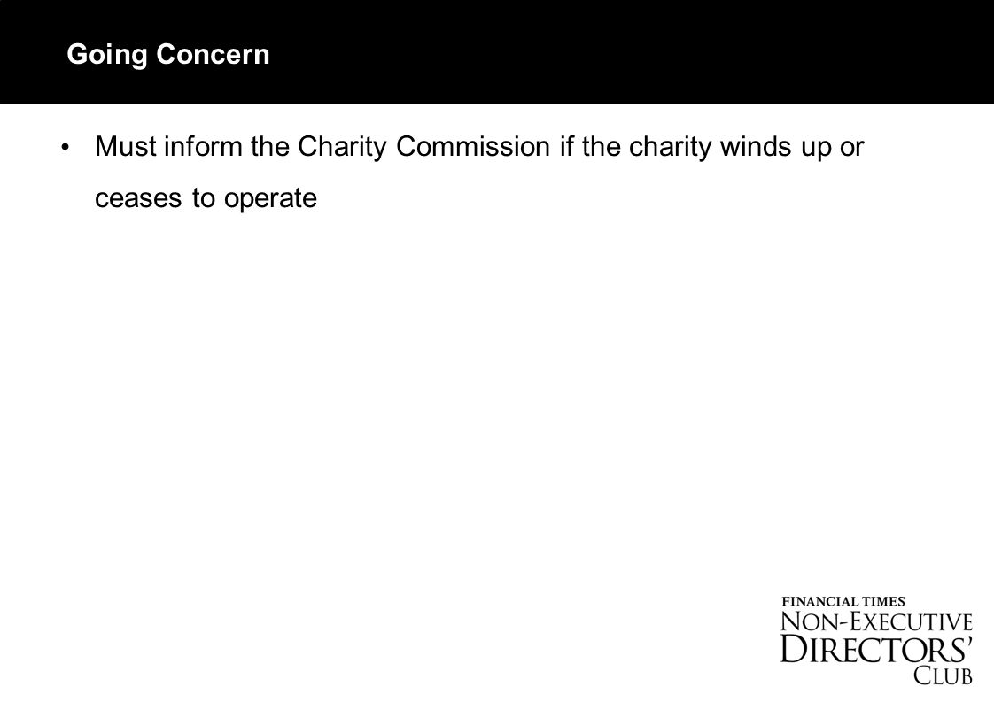 Going Concern Must inform the Charity Commission if the charity winds up or ceases to operate