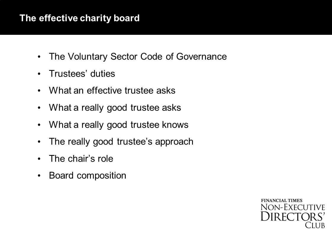 The effective charity board The Voluntary Sector Code of Governance Trustees' duties What an effective trustee asks What a really good trustee asks What a really good trustee knows The really good trustee's approach The chair's role Board composition