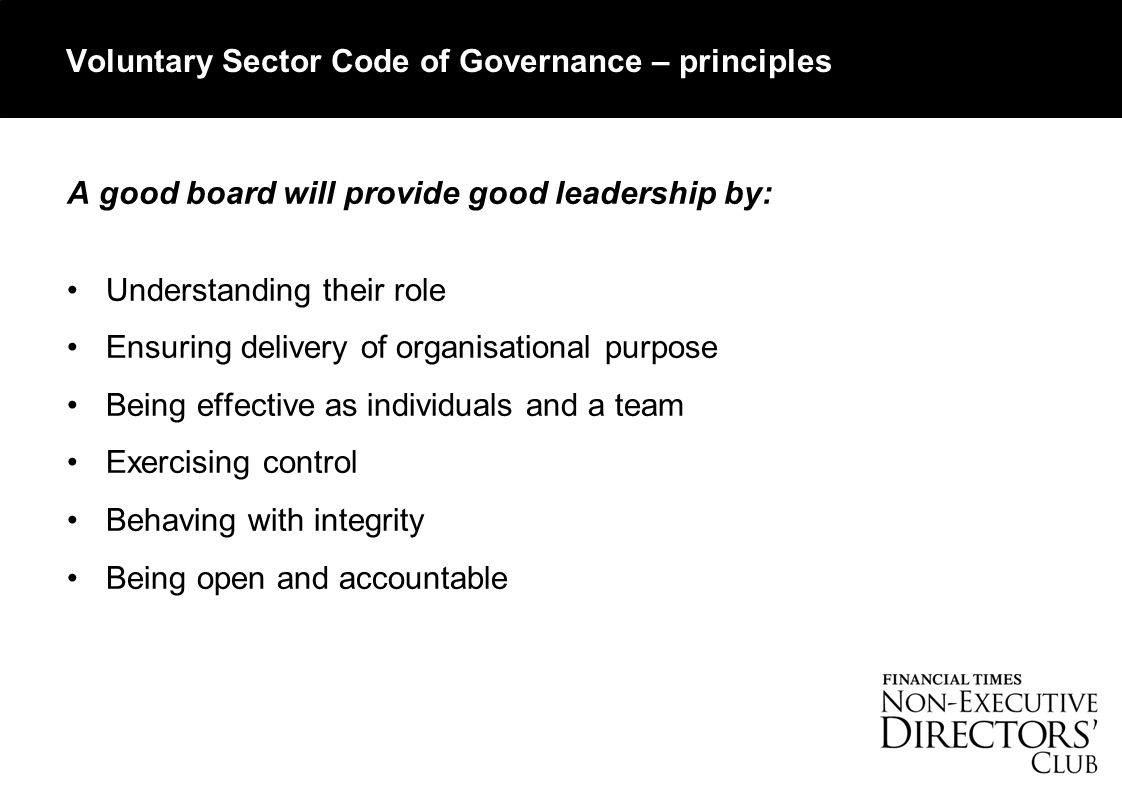 Voluntary Sector Code of Governance – principles A good board will provide good leadership by: Understanding their role Ensuring delivery of organisational purpose Being effective as individuals and a team Exercising control Behaving with integrity Being open and accountable