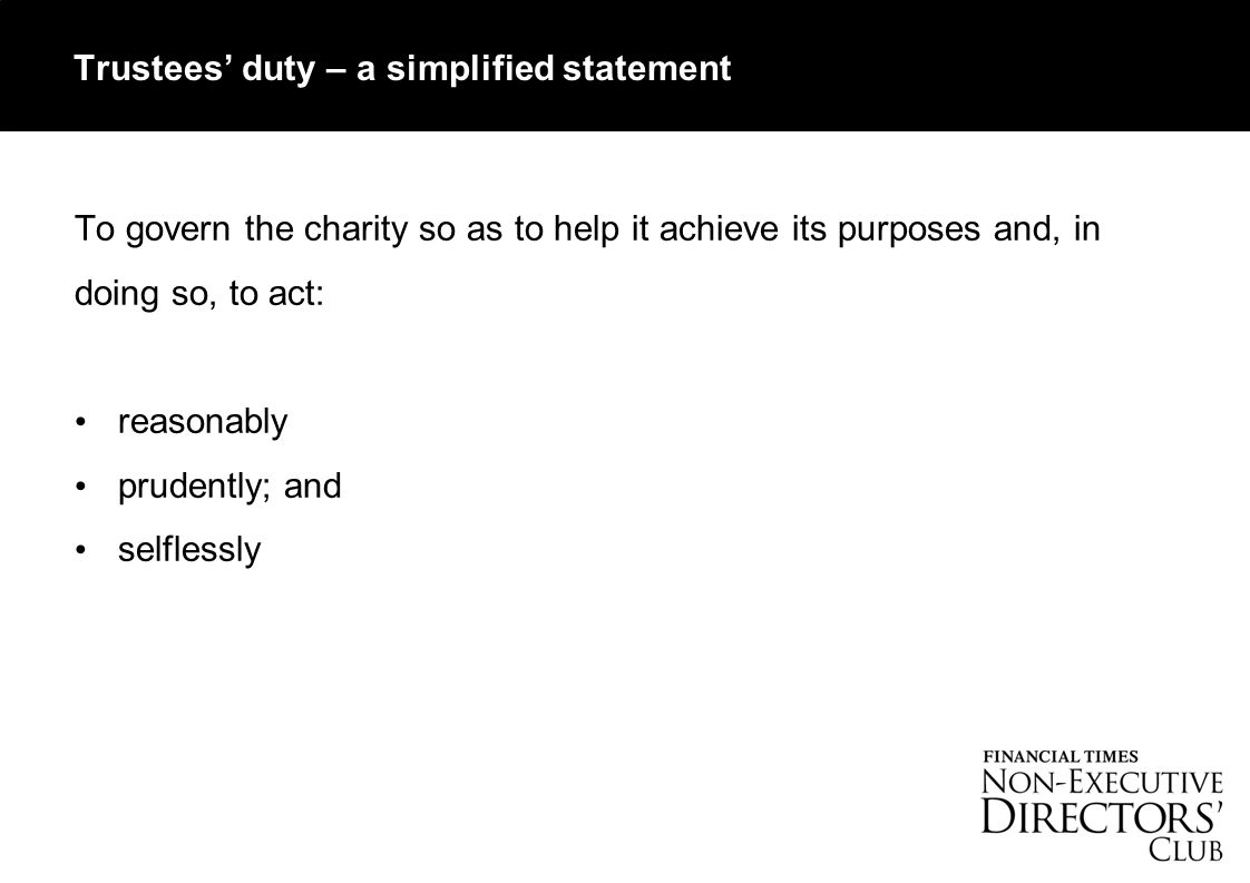 Trustees' duty – a simplified statement To govern the charity so as to help it achieve its purposes and, in doing so, to act: reasonably prudently; and selflessly