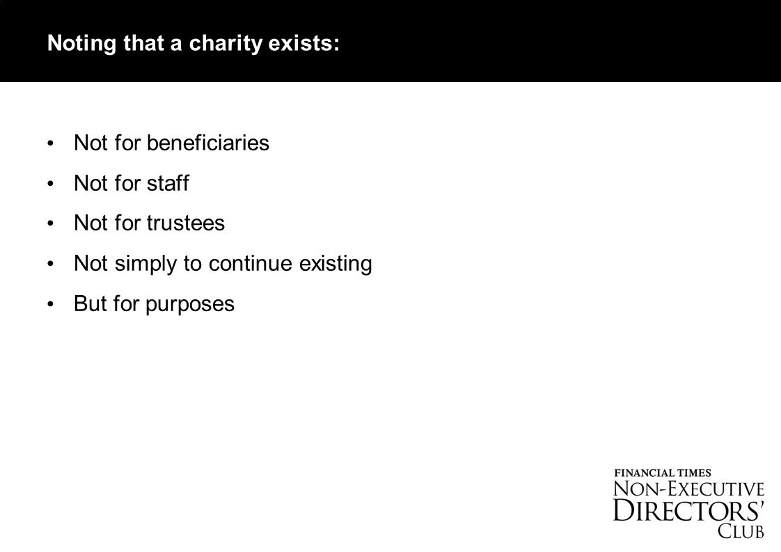 Not for beneficiaries Not for staff Not for trustees Not simply to continue existing But for purposes Noting that a charity exists: