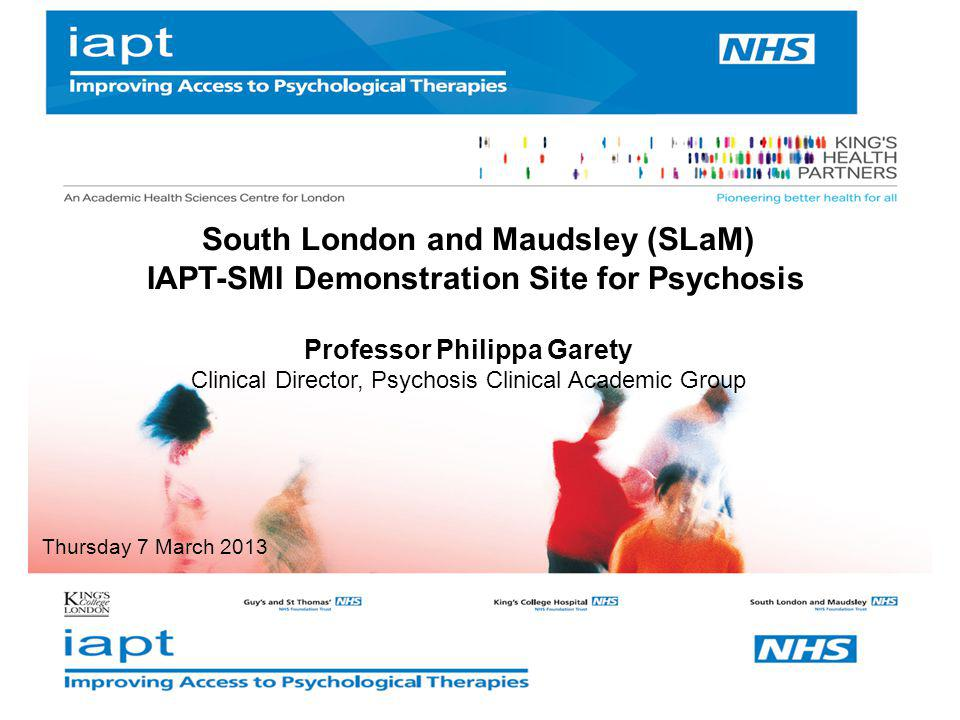 South London and Maudsley (SLaM) IAPT-SMI Demonstration Site for Psychosis Professor Philippa Garety Clinical Director, Psychosis Clinical Academic Gr