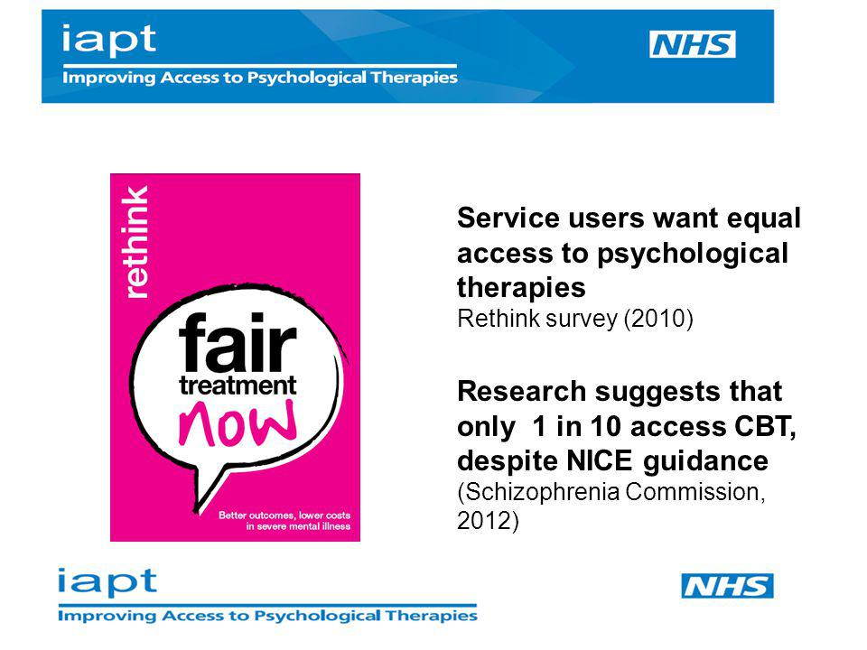 Research suggests that only 1 in 10 access CBT, despite NICE guidance (Schizophrenia Commission, 2012) Service users want equal access to psychologica
