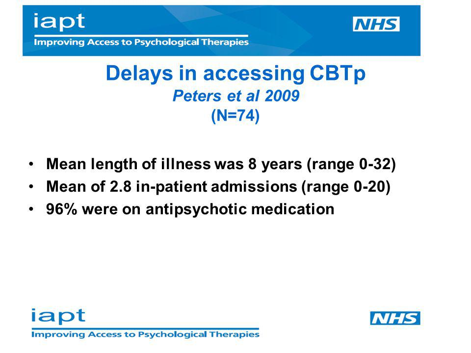 Delays in accessing CBTp Peters et al 2009 (N=74) Mean length of illness was 8 years (range 0-32) Mean of 2.8 in-patient admissions (range 0-20) 96% w