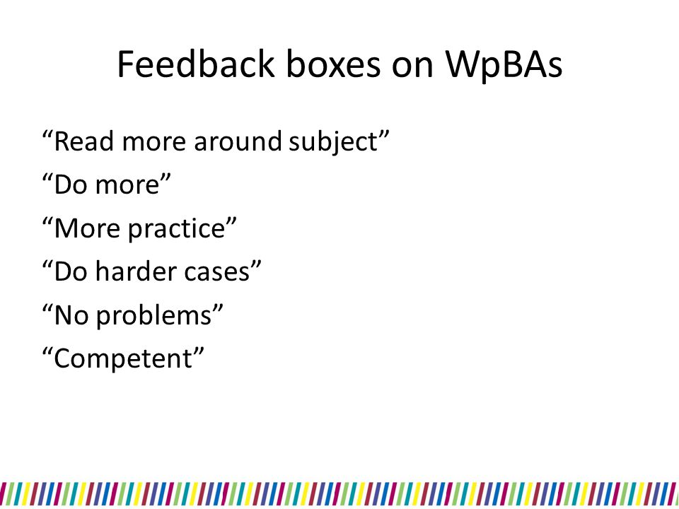 "Feedback boxes on WpBAs ""Read more around subject"" ""Do more"" ""More practice"" ""Do harder cases"" ""No problems"" ""Competent"""