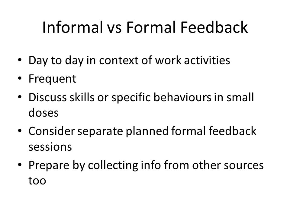 Informal vs Formal Feedback Day to day in context of work activities Frequent Discuss skills or specific behaviours in small doses Consider separate p
